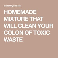 HOMEMADE MIXTURE THAT WILL CLEAN YOUR COLON OF TOXIC WASTE