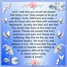 Lord, I ask that you would set people free today Lord. Help people to let go of grudges, hurts, bitterness and anger. I pray for those who are filled with sadness, depression, anxiety and fear and ask that You would help them to find relief and peace. Please set people free from addictions and pain and illness and suffering. May this be the day that freedom begins. We trust You and believe in You. We know that You are the God of miracles and nothing is too great or difficult for You. In… Prayer For My Son, Prayer For Peace, Faith Prayer, God Prayer, Power Of Prayer, Prayer Quotes, Bible Quotes, Bible Verses, Prayers For Anger