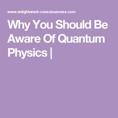 Why You Should Be Aware Of Quantum Physics |