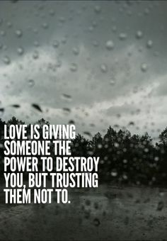 Love is giving someone the power to destroy you, but trusting them not to.