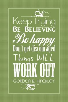 Keep trying. Be believing. Be happy. Don't get discouraged. Things will work out. - Gordon B Hinckley