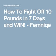 How To Fight Off 10 Pounds in 7 Days and WIN! - Femniqe