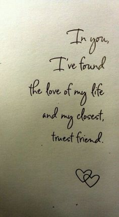 In you, I've found the love of my life and my closest truest friend ..