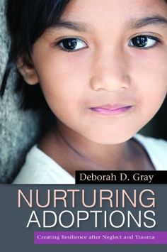 Nurturing Adoptions: Creating Resilience After Neglect and Trauma by Deborah D. Gray