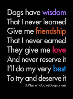 Dogs have wisdom, That I never learned, Give me friendship, That I never earned, They give me love, And never reserve it, I'll do my very best, To try and deserve it. quote and design by http://www.aplacetolovedogs.com/tag/quotes/ #quotes #friendship #inspirational