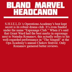 """Headcanon: """"S.H.I.E.L.D.'s Operations Academy's best kept secret is its robust drama club. It's even funded under the name """"Espionage Club."""" When it''s said that Grant Ward had the best marks in espionage next to Natasha Romanov, this actually refers to his well-regarded performance in """"The Seagull"""" at the Ops Academy's annual Chekov festival. Only Romanov garnered better reviews"""