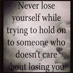 Never lose yourself while trying to hold on to someone who doesn't care about losing you..