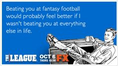 Beating you at fantasy football would probably feel better if I wasn't beating you at everything else in life.