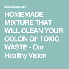 HOMEMADE MIXTURE THAT WILL CLEAN YOUR COLON OF TOXIC WASTE - Our Healthy Vision