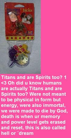 Titans and are Spirits too? 1 <3 Oh did u know humans are actually Titans and are Spirits too? Were not meant to be physical in form but energy, were also immortal, we were made to die by God, death is when ur memory and power level gets erased and reset, this is also called hell or ¨dream