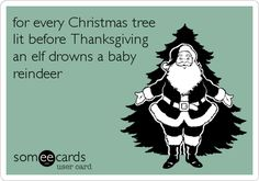 for every Christmas tree lit before Thanksgiving an elf drowns a baby reindeer. | Get Well Ecard | someecards.com