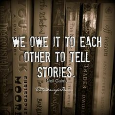 """We owe it to each other to tell stories."" -- Neil Gaiman"