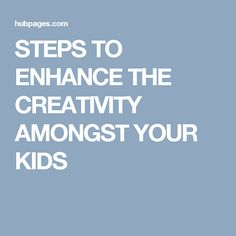 STEPS TO ENHANCE THE CREATIVITY AMONGST YOUR KIDS