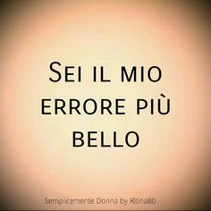 SEI IL MIO ERRORE PIÙ BELLO More Than Words, Some Words, Italian Love Quotes, My Diary, Madly In Love, Light In The Dark, Sentences, Einstein, Lust