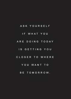 ASK YOURSELF IF WHAT YOU ARE DOING TODAY IS GETTING YOU CLOSER TO WHERE YOU WANT TO BE TOMORROW? ❥
