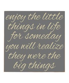 Enjoy the little things in life for someday you will realize they were the big things ...