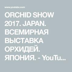 ORCHID SHOW 2017. JAPAN. ВСЕМИРНАЯ ВЫСТАВКА ОРХИДЕЙ. ЯПОНИЯ. - YouTube