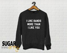 I like bands more than I like you, band sweatshirt, girl sweatshirt, teen jumper, teen sweater, band girl clothes