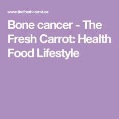 Bone cancer - The Fresh Carrot: Health Food Lifestyle