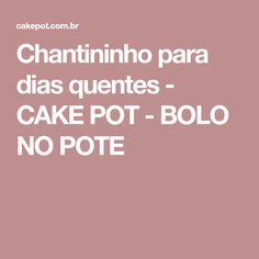 Chantininho para dias quentes - CAKE POT - BOLO NO POTE