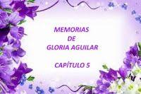 mis poemas canciones y más: Memorias de Gloria Aguilar - Capítulo 5