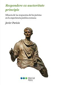 Respondere ex auctoritate principis : eficacia de las respuestas de los juristas en la experiencia jurídica romana / Javier Paricio. Marcial Pons, 2018