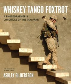Whiskey Tango Foxtrot: A Photographer's Chronicle of the Iraq War by Ashley Gilbertson. $25.55. Author: Ashley Gilbertson. Publication: November 1, 2007. 260 pages. Publisher: University Of Chicago Press; First edition (November 1, 2007)