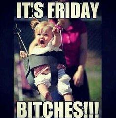 Its friday bitches funny friday happy friday tgif its friday happy friday quotes