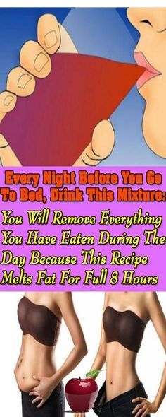 EVERY NIGHT BEFORE YOU GO TO BED, DRINK THIS MIXTURE YOU WILL REMOVE EVERYTHING YOU HAVE EATEN DURING THE DAY BECAUSE THIS RECIPE MELTS FAT FOR FULL '''8''' HOURS