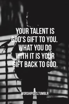 Your talent is Gods gift to you. What you do with it is you gift back to God.