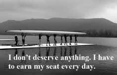 I don't deserve anything. I have to earn my seat everyday. #rowing #crew motivation
