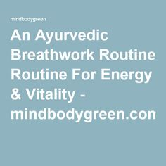 An Ayurvedic Breathwork Routine For Energy & Vitality - mindbodygreen.com