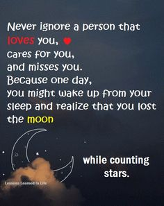 Never ignore a person that loves you, cares for you and misses you. Because one day you might wake up from your sleep and realize that you lost the moon while counting stars. Counting Stars, Heart Quotes, True Quotes, Ignoring Someone, Miss You Too, Lessons Learned In Life, Life Lessons, Ignore Me, Deep