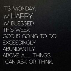 It's Monday. I'm happy. I'm blessed. This week God is going to do exceedingly, abundantly above all things I can ask or think.