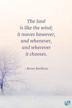 The Soul is like the wind; it moves however, and whenever, and wherever it chooses. - Renee Baribeau, The Practical Shaman Life Affirming, Shamanism, Awakening, Inspirational Quotes, Wisdom, Thoughts, Words, Life Coach Quotes, Inspiring Quotes