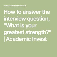 """How to answer the interview question, """"What is your greatest strength?""""   Academic Invest"""