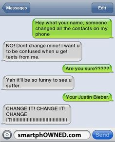 Other - Hey what your name, someone changed all the contacts on my phoneNO! Dont change mine! I want u to be confused when u get texts from me.Are you sure?????Yah it'll be so funny to see u suffer.Your Justin Bieber.CHANGE IT! CHANGE IT! CHANGE IT!!!!!!!!!!!!!!!!!!!!!!!!!!!!!!!!!!!!!!!