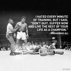 """""""I hated every minute of training, but I said, 'Don't quit. Suffer now and live the rest of your life as a champion.'""""- Muhammad Ali"""