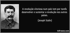 A revolução vitoriosa num país tem por tarefa desenvolver e sustentar a revolução nos outros países. (Joseph Stalin)