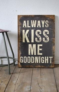 Always kiss me goodnight and never go to bed mad two of my favorite rules to live by..