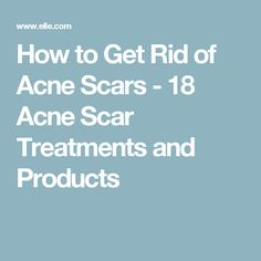 How to Get Rid of Acne Scars - 18 Acne Scar Treatments and Products
