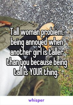 Tall woman problem: being annoyed when another girl is taller than you because…