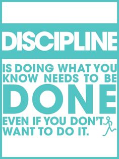 Discipline is doing what you know needs to be done even if you don't want to do it.