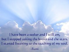 I have been a seeker and I still am, but I stopped asking the books and the stars.  I started listening to the teaching of my soul.  -Rumi