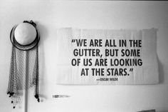 We are all in the gutter, but some of us are looking at the stars. Oscar Wilde<3