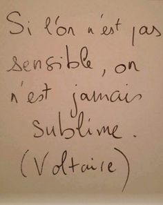 Si l'on n'est pas sensible, on n'est jamais sublime. Voltaire
