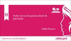 """""""Prefer să mor de pasiune decât de plictiseală."""" Pablo Picasso"""