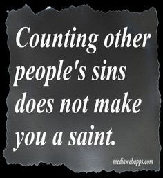 Counting other people's sins does not make you a saint. BINGO!!! MYOB ;)
