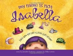 My Name Is Not Isabella: Just How Big Can a Little Girl Dream? -- fantastic book about a young girl who imagines herself as being various famous women throughout history