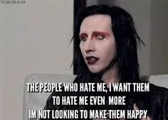 I agree with you, Marilyn Manson. If you hate me, go ahead and loathe me. I could care less